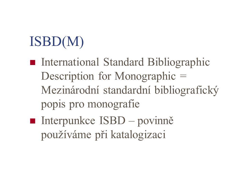 International Standard Bibliographic Description for Monographic = Mezinárodní standardní bibliografický popis pro monografie Interpunkce ISBD – povinně používáme při katalogizaci