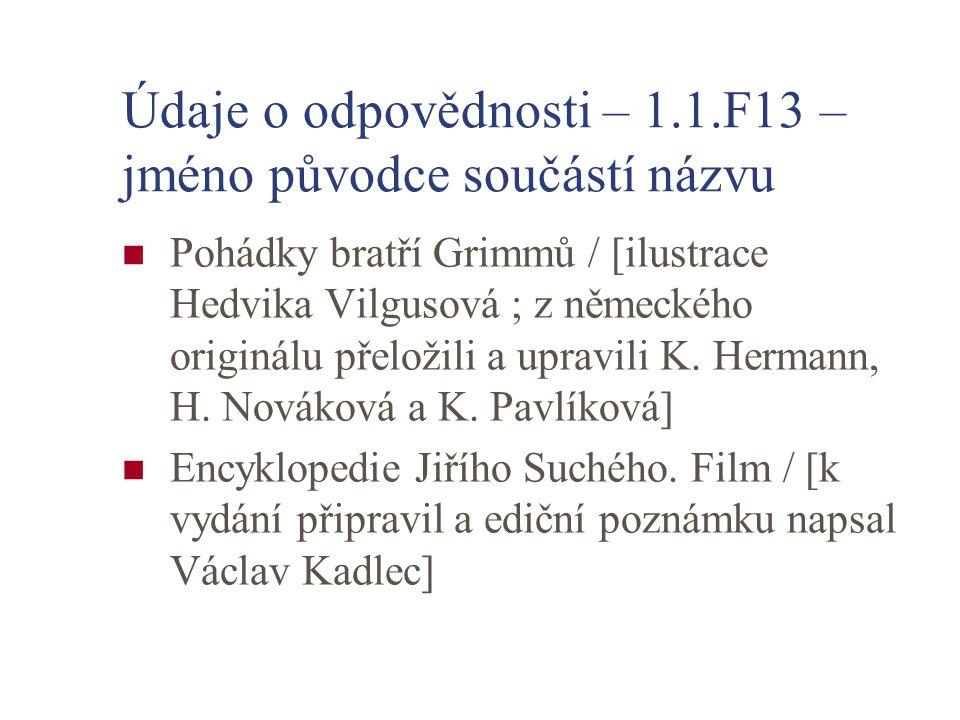 Údaje o odpovědnosti – 1.1.F13 – jméno původce součástí názvu Pohádky bratří Grimmů / [ilustrace Hedvika Vilgusová ; z německého originálu přeložili a upravili K.