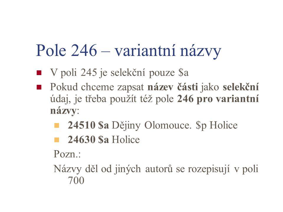 Pole 246 – variantní názvy V poli 245 je selekční pouze $a Pokud chceme zapsat název části jako selekční údaj, je třeba použít též pole 246 pro variantní názvy: 24510 $a Dějiny Olomouce.