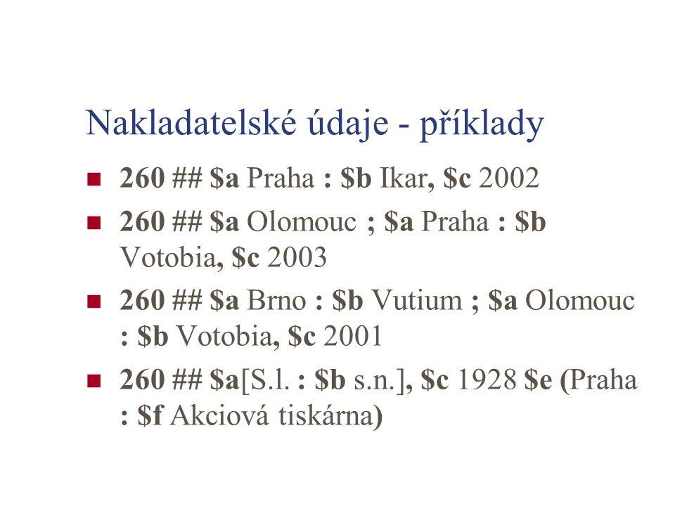 Nakladatelské údaje - příklady 260 ## $a Praha : $b Ikar, $c 2002 260 ## $a Olomouc ; $a Praha : $b Votobia, $c 2003 260 ## $a Brno : $b Vutium ; $a Olomouc : $b Votobia, $c 2001 260 ## $a[S.l.