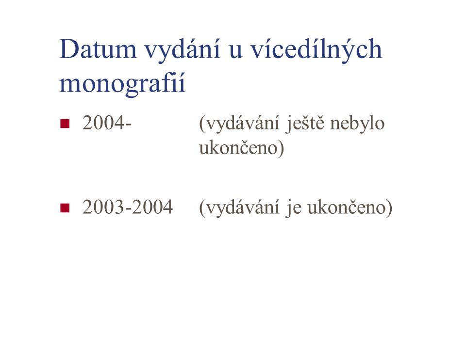 Datum vydání u vícedílných monografií 2004-(vydávání ještě nebylo ukončeno) 2003-2004(vydávání je ukončeno)