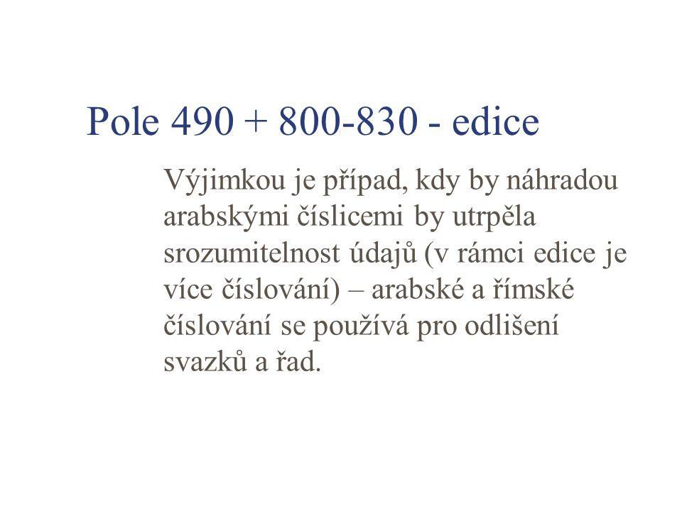 Pole 490 + 800-830 - edice Výjimkou je případ, kdy by náhradou arabskými číslicemi by utrpěla srozumitelnost údajů (v rámci edice je více číslování) – arabské a římské číslování se používá pro odlišení svazků a řad.