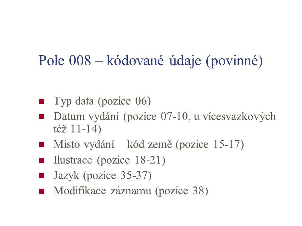 Pole 008 – kódované údaje (povinné) Typ data (pozice 06) Datum vydání (pozice 07-10, u vícesvazkových též 11-14) Místo vydání – kód země (pozice 15-17) Ilustrace (pozice 18-21) Jazyk (pozice 35-37) Modifikace záznamu (pozice 38)