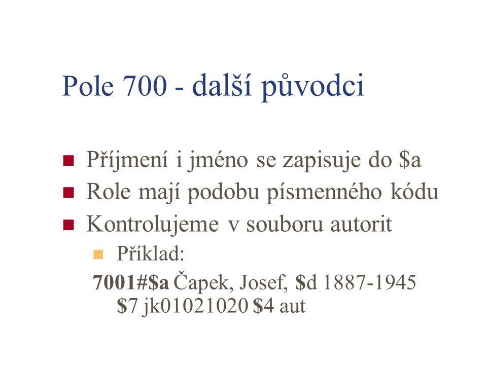 Pole 700 - další původci Příjmení i jméno se zapisuje do $a Role mají podobu písmenného kódu Kontrolujeme v souboru autorit Příklad: 7001#$a Čapek, Josef, $d 1887-1945 $7 jk01021020 $4 aut