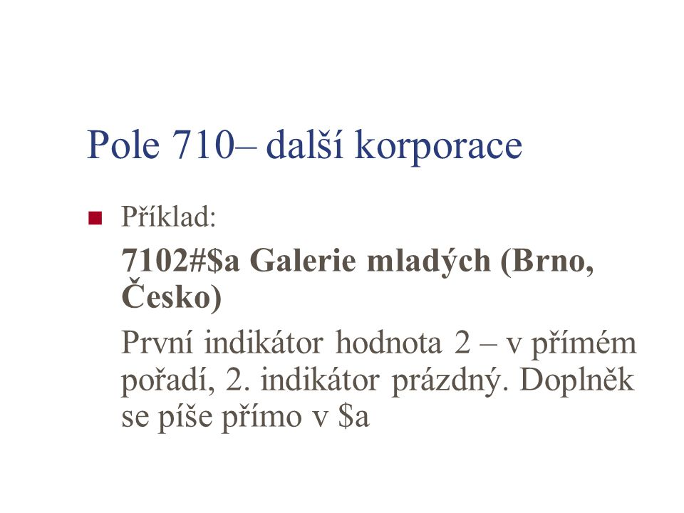 Pole 710– další korporace Příklad: 7102#$a Galerie mladých (Brno, Česko) První indikátor hodnota 2 – v přímém pořadí, 2.