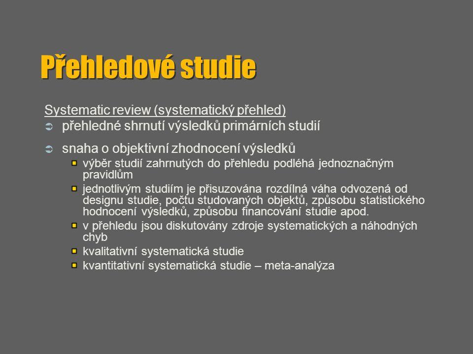 Přehledové studie Systematic review (systematický přehled)  přehledné shrnutí výsledků primárních studií  snaha o objektivní zhodnocení výsledků výb