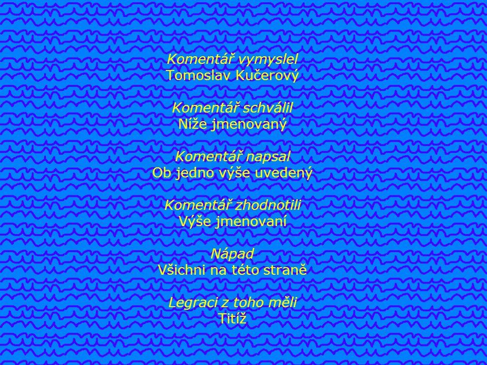 Komentář vymyslel Tomoslav Kučerový Komentář schválil Níže jmenovaný Komentář napsal Ob jedno výše uvedený Komentář zhodnotili Výše jmenovaní Nápad Všichni na této straně Legraci z toho měli Titíž