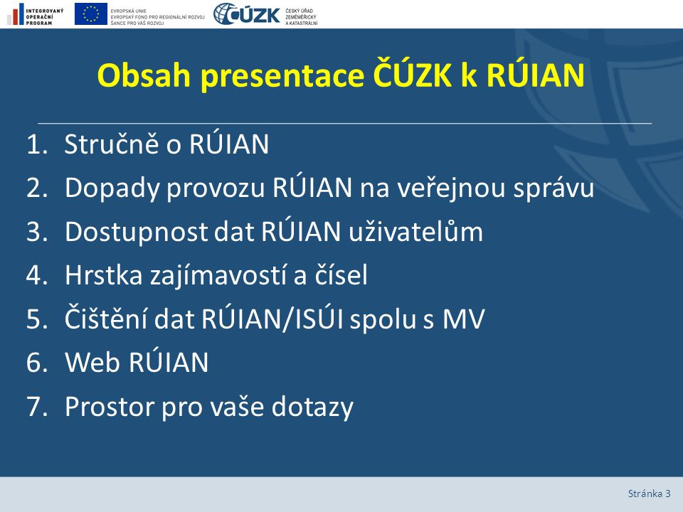 Obsah presentace ČÚZK k RÚIAN 1.Stručně o RÚIAN 2.Dopady provozu RÚIAN na veřejnou správu 3.Dostupnost dat RÚIAN uživatelům 4.Hrstka zajímavostí a čísel 5.Čištění dat RÚIAN/ISÚI spolu s MV 6.Web RÚIAN 7.Prostor pro vaše dotazy Stránka 3