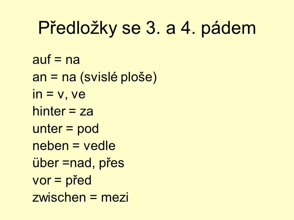Předložky se 3. a 4. pádem auf = na an = na (svislé ploše) in = v, ve hinter = za unter = pod neben = vedle über =nad, přes vor = před zwischen = mezi