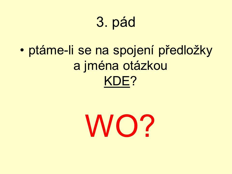 3. pád ptáme-li se na spojení předložky a jména otázkou KDE? WO?