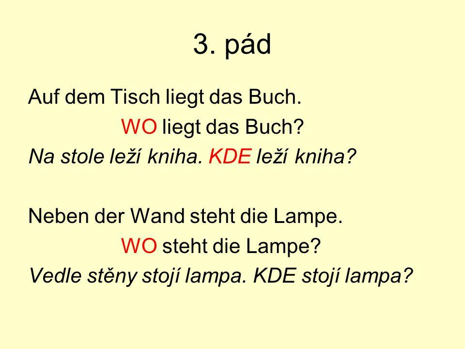 3. pád Auf dem Tisch liegt das Buch. WO liegt das Buch? Na stole leží kniha. KDE leží kniha? Neben der Wand steht die Lampe. WO steht die Lampe? Vedle