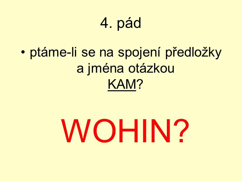 4. pád ptáme-li se na spojení předložky a jména otázkou KAM? WOHIN?