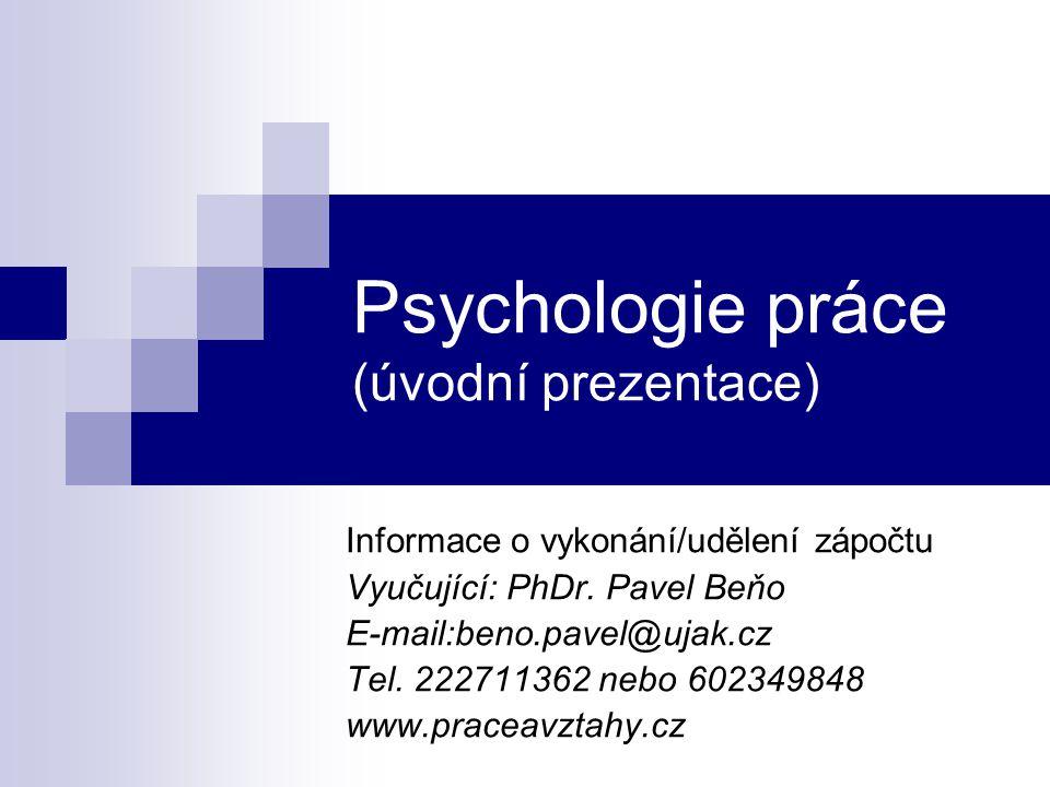 Psychologie práce (úvodní prezentace) Informace o vykonání/udělení zápočtu Vyučující: PhDr. Pavel Beňo E-mail:beno.pavel@ujak.cz Tel. 222711362 nebo 6