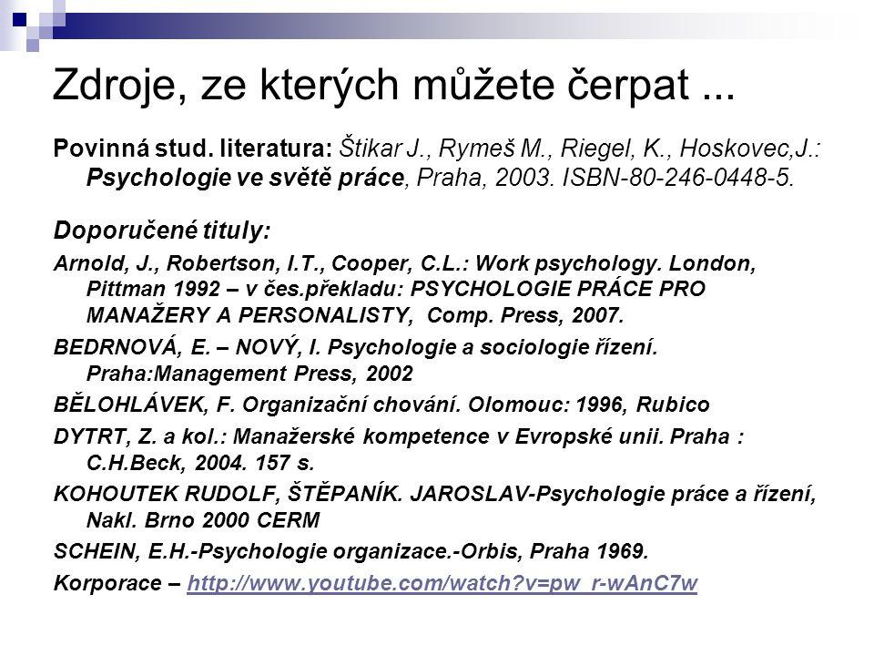 Zdroje, ze kterých můžete čerpat... Povinná stud. literatura: Štikar J., Rymeš M., Riegel, K., Hoskovec,J.: Psychologie ve světě práce, Praha, 2003. I
