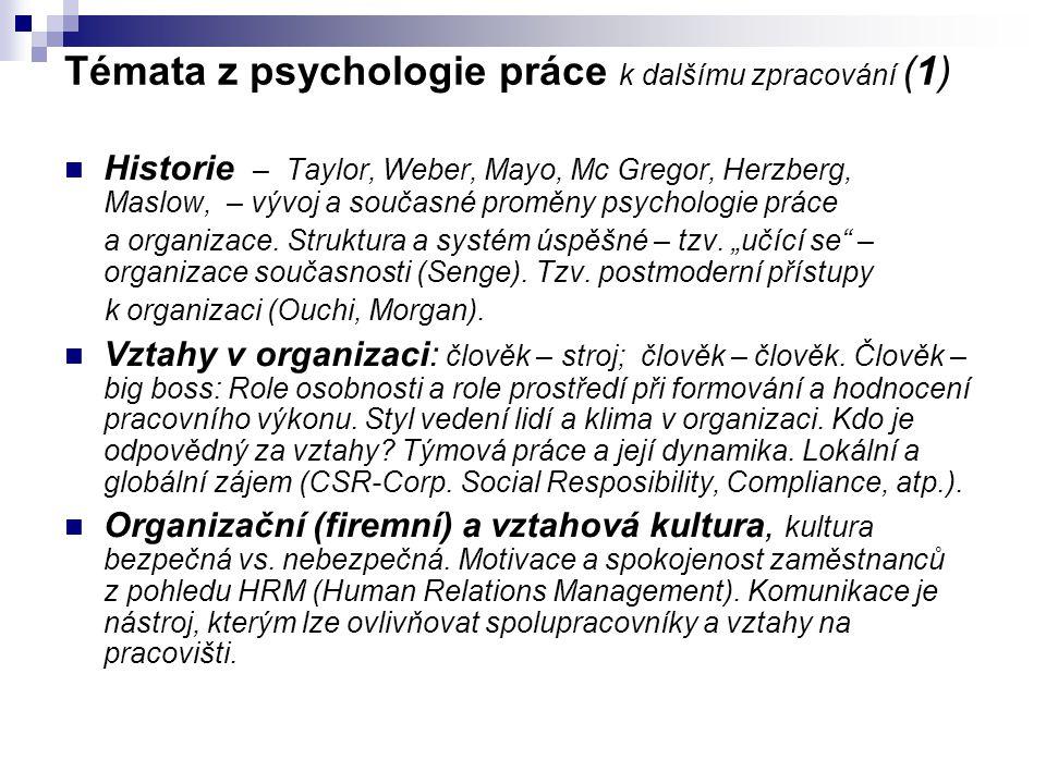 Témata z psychologie práce k dalšímu zpracování (1) Historie – Taylor, Weber, Mayo, Mc Gregor, Herzberg, Maslow, – vývoj a současné proměny psychologi