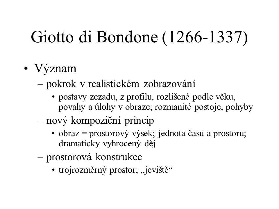 Giotto di Bondone (1266-1337) Význam –pokrok v realistickém zobrazování postavy zezadu, z profilu, rozlišené podle věku, povahy a úlohy v obraze; rozm