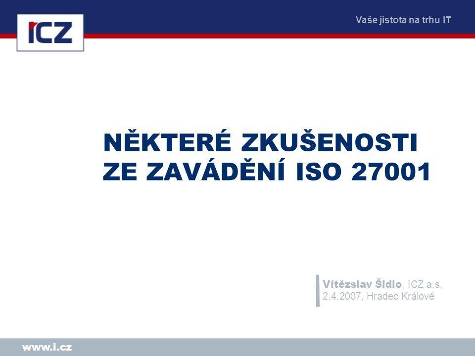 Vaše jistota na trhu IT www.i.cz NĚKTERÉ ZKUŠENOSTI ZE ZAVÁDĚNÍ ISO 27001 Vítězslav Šidlo, ICZ a.s. 2.4.2007, Hradec Králové