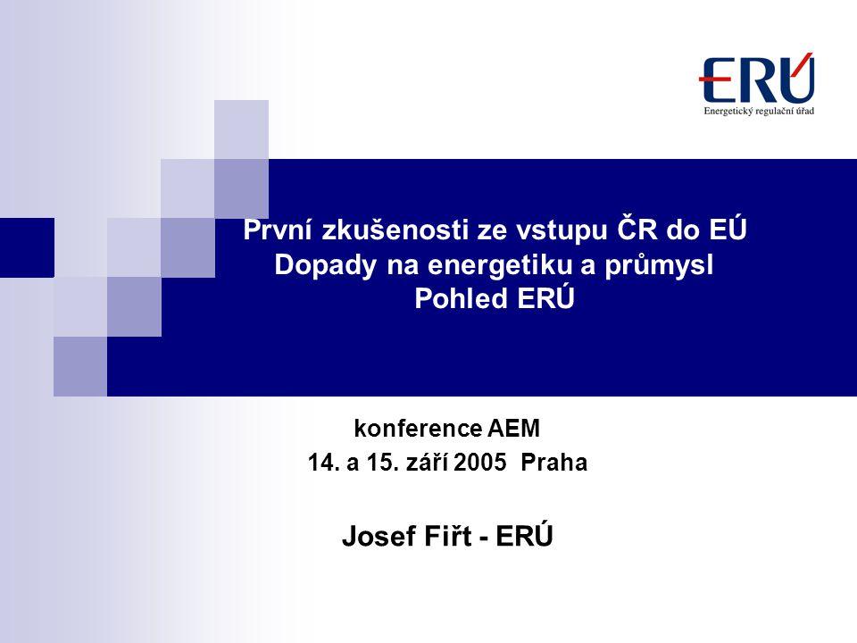První zkušenosti ze vstupu ČR do EÚ Dopady na energetiku a průmysl Pohled ERÚ konference AEM 14. a 15. září 2005 Praha Josef Fiřt - ERÚ