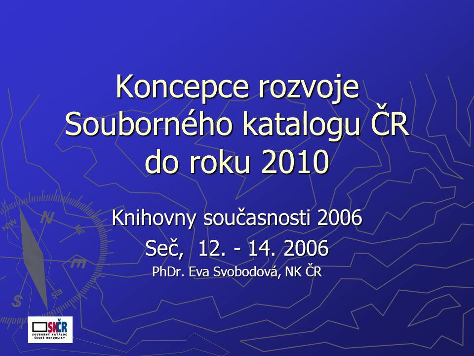 Koncepce rozvoje Souborného katalogu ČR do roku 2010 Knihovny současnosti 2006 Seč, 12.