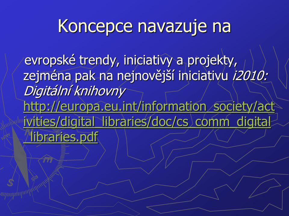 Koncepce navazuje na evropské trendy, iniciativy a projekty, zejména pak na nejnovější iniciativu i2010: Digitální knihovny http://europa.eu.int/information_society/act ivities/digital_libraries/doc/cs_comm_digital _libraries.pdf evropské trendy, iniciativy a projekty, zejména pak na nejnovější iniciativu i2010: Digitální knihovny http://europa.eu.int/information_society/act ivities/digital_libraries/doc/cs_comm_digital _libraries.pdf http://europa.eu.int/information_society/act ivities/digital_libraries/doc/cs_comm_digital _libraries.pdf http://europa.eu.int/information_society/act ivities/digital_libraries/doc/cs_comm_digital _libraries.pdf