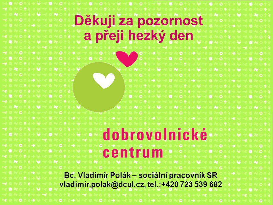 Bc. Vladimír Polák – sociální pracovník SR vladimir.polak@dcul.cz, tel.:+420 723 539 682 Děkuji za pozornost a přeji hezký den