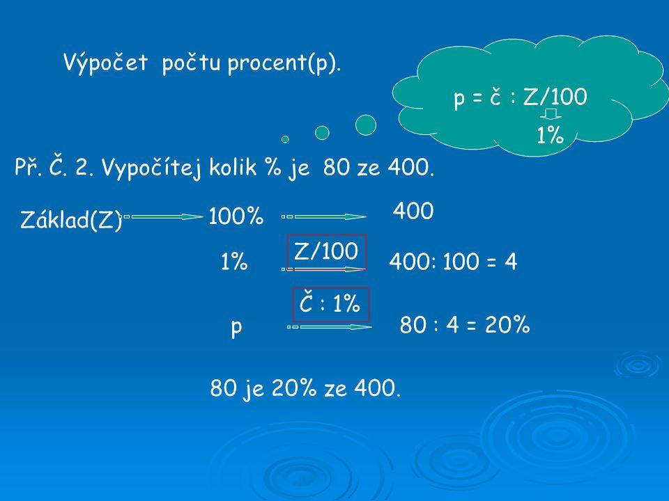 Výpočet počtu procent(p). Př. Č. 2. Vypočítej kolik % je 80 ze 400. p = č : Z/100 Základ(Z) 100% 1% p 400 400: 100 = 4 80 : 4 = 20% 80 je 20% ze 400.