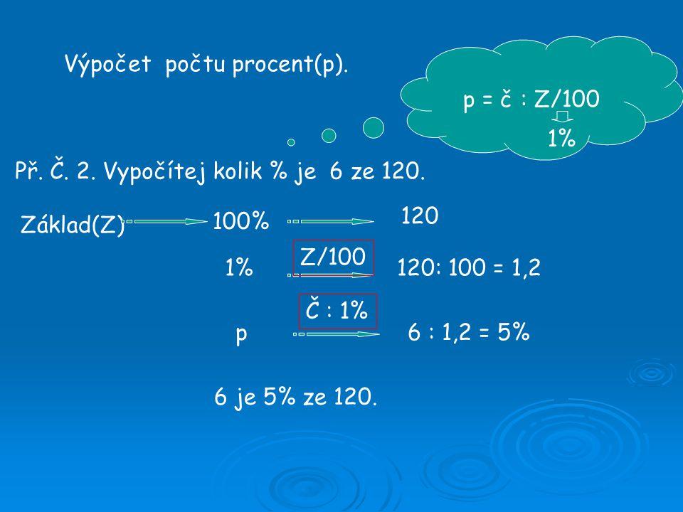 Výpočet počtu procent(p). Př. Č. 2. Vypočítej kolik % je 6 ze 120. p = č : Z/100 Základ(Z) 100% 1% p 120 120: 100 = 1,2 6 : 1,2 = 5% 6 je 5% ze 120. Z