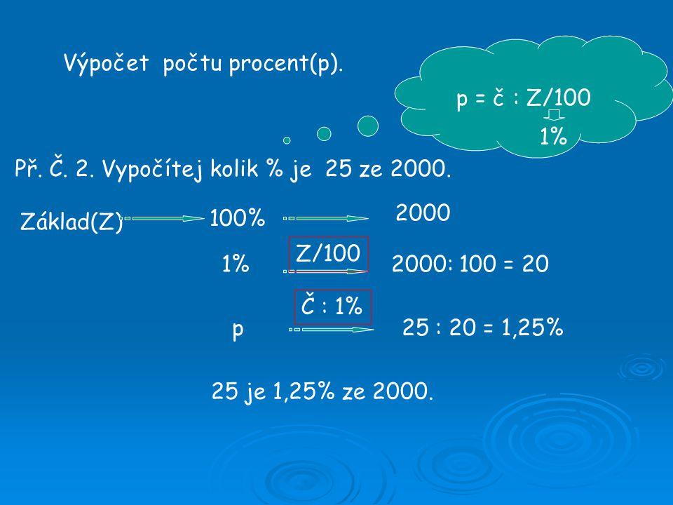 Výpočet počtu procent(p). Př. Č. 2. Vypočítej kolik % je 25 ze 2000. p = č : Z/100 Základ(Z) 100% 1% p 2000 2000: 100 = 20 25 : 20 = 1,25% 25 je 1,25%