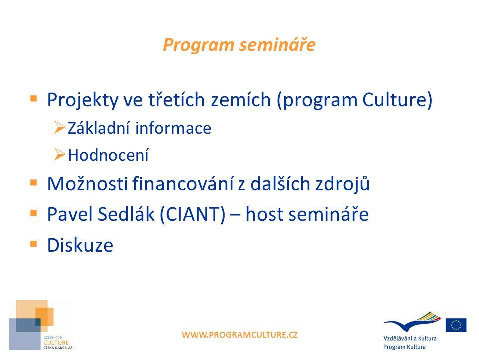 WWW.PROGRAMCULTURE.CZ Program semináře  Projekty ve třetích zemích (program Culture)  Základní informace  Hodnocení  Možnosti financování z dalších zdrojů  Pavel Sedlák (CIANT) – host semináře  Diskuze