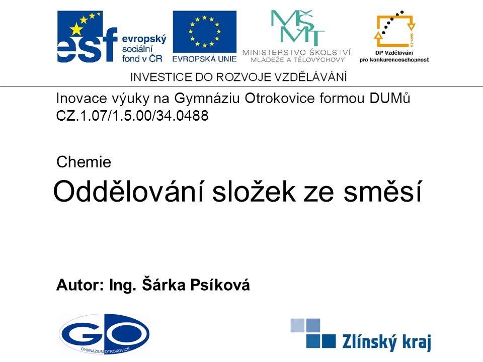 Oddělování složek ze směsí Autor: Ing. Šárka Psíková Chemie Inovace výuky na Gymnáziu Otrokovice formou DUMů CZ.1.07/1.5.00/34.0488