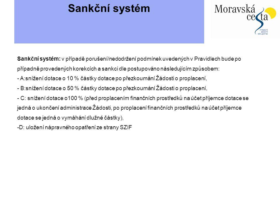 Sankční systém Sankční systém: v případě porušení/nedodržení podmínek uvedených v Pravidlech bude po případně provedených korekcích a sankci dle postupováno následujícím způsobem: - A:snížení dotace o 10 % částky dotace po přezkoumání Žádosti o proplacení, - B:snížení dotace o 50 % částky dotace po přezkoumání Žádosti o proplacení, - C: snížení dotace o100 % (před proplacením finančních prostředků na účet příjemce dotace se jedná o ukončení administrace Žádosti, po proplacení finančních prostředků na účet příjemce dotace se jedná o vymáhání dlužné částky), -D: uložení nápravného opatření ze strany SZIF