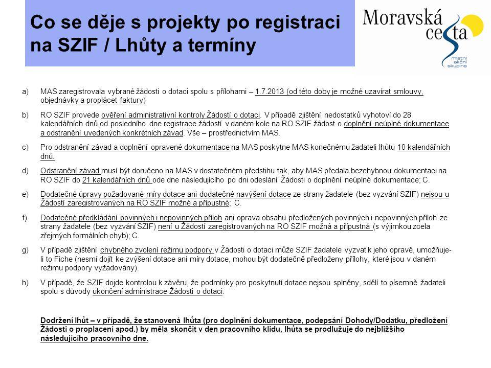 Co se děje s projekty po registraci na SZIF / Lhůty a termíny a)MAS zaregistrovala vybrané žádosti o dotaci spolu s přílohami – 1.7.2013 (od této doby je možné uzavírat smlouvy, objednávky a proplácet faktury) b)RO SZIF provede ověření administrativní kontroly Žádostí o dotaci.