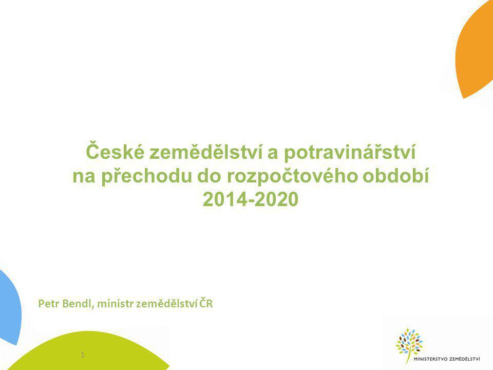 České zemědělství a potravinářství na přechodu do rozpočtového období 2014-2020 1 Petr Bendl, ministr zemědělství ČR