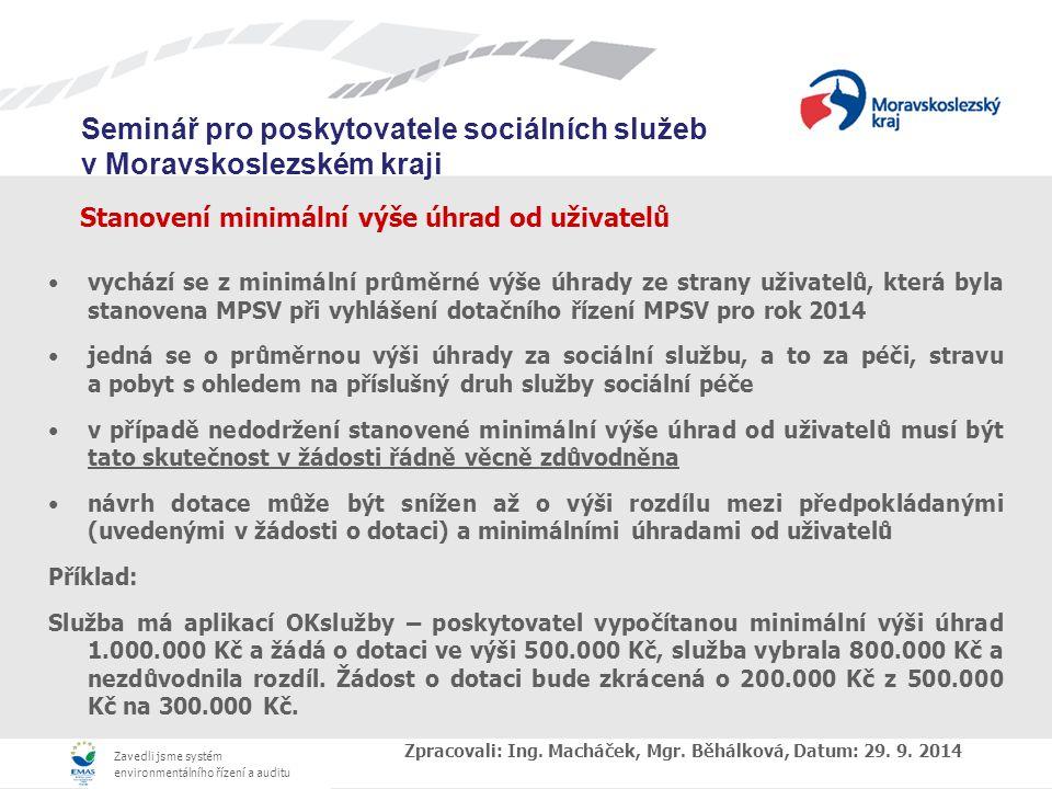 Zavedli jsme systém environmentálního řízení a auditu Seminář pro poskytovatele sociálních služeb v Moravskoslezském kraji Stanovení minimální výše úhrad od uživatelů vychází se z minimální průměrné výše úhrady ze strany uživatelů, která byla stanovena MPSV při vyhlášení dotačního řízení MPSV pro rok 2014 jedná se o průměrnou výši úhrady za sociální službu, a to za péči, stravu a pobyt s ohledem na příslušný druh služby sociální péče v případě nedodržení stanovené minimální výše úhrad od uživatelů musí být tato skutečnost v žádosti řádně věcně zdůvodněna návrh dotace může být snížen až o výši rozdílu mezi předpokládanými (uvedenými v žádosti o dotaci) a minimálními úhradami od uživatelů Příklad: Služba má aplikací OKslužby – poskytovatel vypočítanou minimální výši úhrad 1.000.000 Kč a žádá o dotaci ve výši 500.000 Kč, služba vybrala 800.000 Kč a nezdůvodnila rozdíl.