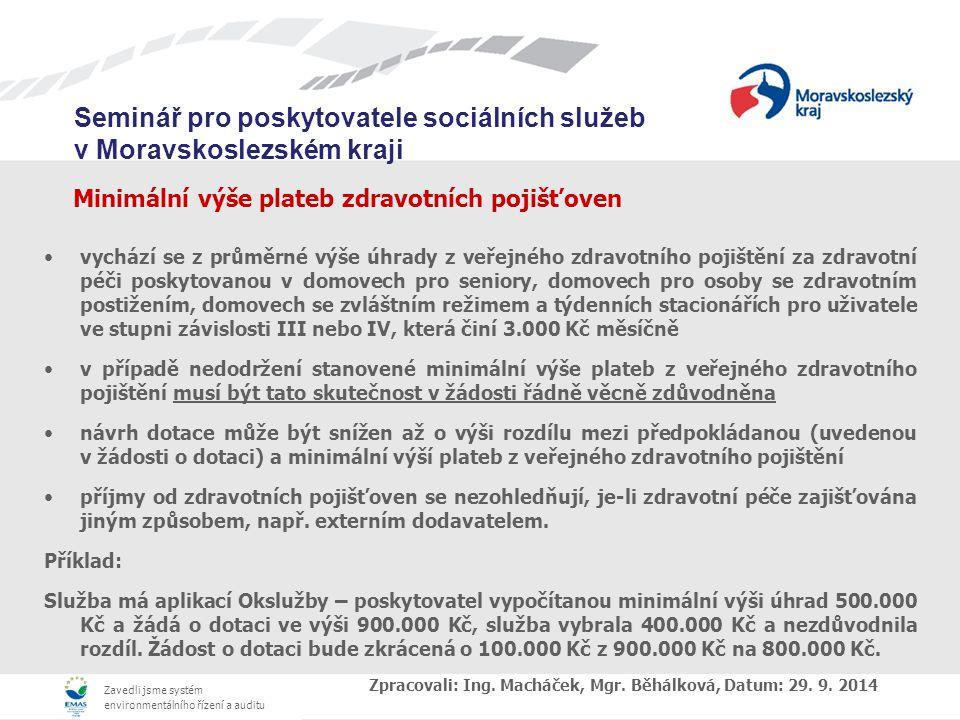 Zavedli jsme systém environmentálního řízení a auditu Seminář pro poskytovatele sociálních služeb v Moravskoslezském kraji Minimální výše plateb zdravotních pojišťoven vychází se z průměrné výše úhrady z veřejného zdravotního pojištění za zdravotní péči poskytovanou v domovech pro seniory, domovech pro osoby se zdravotním postižením, domovech se zvláštním režimem a týdenních stacionářích pro uživatele ve stupni závislosti III nebo IV, která činí 3.000 Kč měsíčně v případě nedodržení stanovené minimální výše plateb z veřejného zdravotního pojištění musí být tato skutečnost v žádosti řádně věcně zdůvodněna návrh dotace může být snížen až o výši rozdílu mezi předpokládanou (uvedenou v žádosti o dotaci) a minimální výší plateb z veřejného zdravotního pojištění příjmy od zdravotních pojišťoven se nezohledňují, je-li zdravotní péče zajišťována jiným způsobem, např.