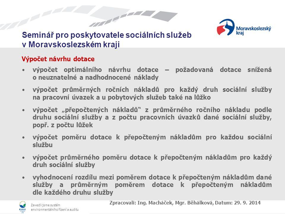 """Zavedli jsme systém environmentálního řízení a auditu Seminář pro poskytovatele sociálních služeb v Moravskoslezském kraji Výpočet návrhu dotace výpočet optimálního návrhu dotace – požadovaná dotace snížená o neuznatelné a nadhodnocené náklady výpočet průměrných ročních nákladů pro každý druh sociální služby na pracovní úvazek a u pobytových služeb také na lůžko výpočet """"přepočtených nákladů z průměrného ročního nákladu podle druhu sociální služby a z počtu pracovních úvazků dané sociální služby, popř."""