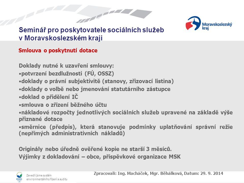 Zavedli jsme systém environmentálního řízení a auditu Seminář pro poskytovatele sociálních služeb v Moravskoslezském kraji Smlouva o poskytnutí dotace Doklady nutné k uzavření smlouvy: potvrzení bezdlužnosti (FÚ, OSSZ) doklady o právní subjektivitě (stanovy, zřizovací listina) doklady o volbě nebo jmenování statutárního zástupce doklad o přidělení IČ smlouva o zřízení běžného účtu nákladové rozpočty jednotlivých sociálních služeb upravené na základě výše přiznané dotace směrnice (předpis), která stanovuje podmínky uplatňování správní režie (nepřímých administrativních nákladů) Originály nebo úředně ověřené kopie ne starší 3 měsíců.