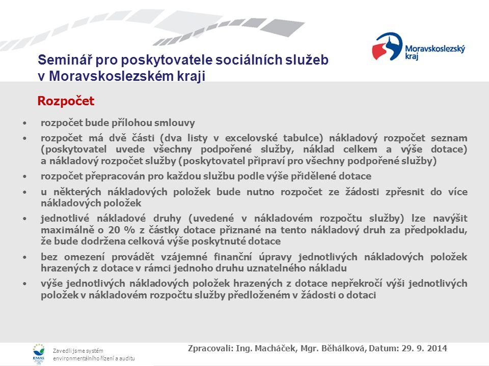 Zavedli jsme systém environmentálního řízení a auditu Seminář pro poskytovatele sociálních služeb v Moravskoslezském kraji Rozpočet rozpočet bude přílohou smlouvy rozpočet má dvě části (dva listy v excelovské tabulce) nákladový rozpočet seznam (poskytovatel uvede všechny podpořené služby, náklad celkem a výše dotace) a nákladový rozpočet služby (poskytovatel připraví pro všechny podpořené služby) rozpočet přepracován pro každou službu podle výše přidělené dotace u některých nákladových položek bude nutno rozpočet ze žádosti zpřesnit do více nákladových položek jednotlivé nákladové druhy (uvedené v nákladovém rozpočtu služby) lze navýšit maximálně o 20 % z částky dotace přiznané na tento nákladový druh za předpokladu, že bude dodržena celková výše poskytnuté dotace bez omezení provádět vzájemné finanční úpravy jednotlivých nákladových položek hrazených z dotace v rámci jednoho druhu uznatelného nákladu výše jednotlivých nákladových položek hrazených z dotace nepřekročí výši jednotlivých položek v nákladovém rozpočtu služby předloženém v žádosti o dotaci Zpracovali: Ing.