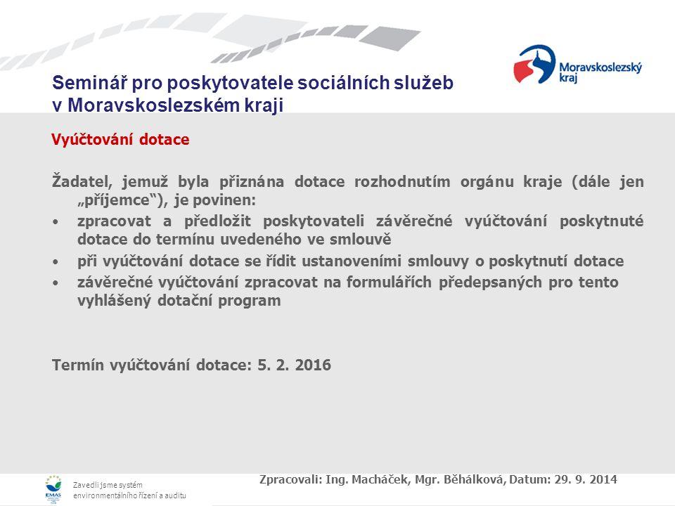 """Zavedli jsme systém environmentálního řízení a auditu Seminář pro poskytovatele sociálních služeb v Moravskoslezském kraji Vyúčtování dotace Žadatel, jemuž byla přiznána dotace rozhodnutím orgánu kraje (dále jen """"příjemce ), je povinen: zpracovat a předložit poskytovateli závěrečné vyúčtování poskytnuté dotace do termínu uvedeného ve smlouvě při vyúčtování dotace se řídit ustanoveními smlouvy o poskytnutí dotace závěrečné vyúčtování zpracovat na formulářích předepsaných pro tento vyhlášený dotační program Termín vyúčtování dotace: 5."""