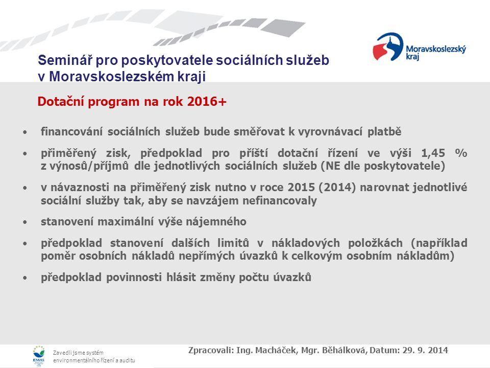 Zavedli jsme systém environmentálního řízení a auditu Seminář pro poskytovatele sociálních služeb v Moravskoslezském kraji Dotační program na rok 2016+ financování sociálních služeb bude směřovat k vyrovnávací platbě přiměřený zisk, předpoklad pro příští dotační řízení ve výši 1,45 % z výnosů/příjmů dle jednotlivých sociálních služeb (NE dle poskytovatele) v návaznosti na přiměřený zisk nutno v roce 2015 (2014) narovnat jednotlivé sociální služby tak, aby se navzájem nefinancovaly stanovení maximální výše nájemného předpoklad stanovení dalších limitů v nákladových položkách (například poměr osobních nákladů nepřímých úvazků k celkovým osobním nákladům) předpoklad povinnosti hlásit změny počtu úvazků Zpracovali: Ing.