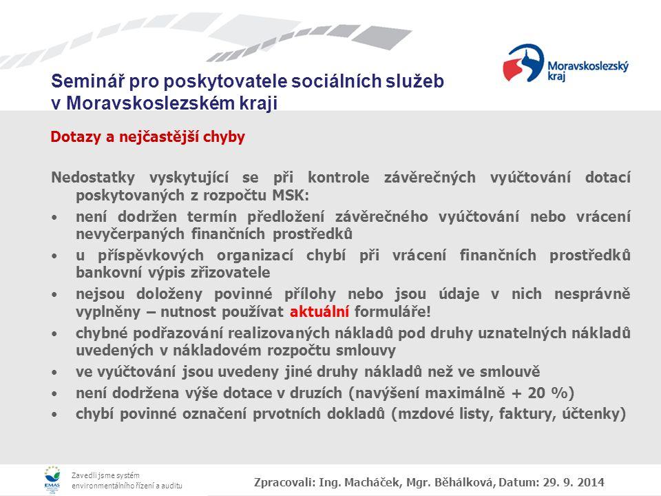 Zavedli jsme systém environmentálního řízení a auditu Seminář pro poskytovatele sociálních služeb v Moravskoslezském kraji Dotazy a nejčastější chyby Nedostatky vyskytující se při kontrole závěrečných vyúčtování dotací poskytovaných z rozpočtu MSK: není dodržen termín předložení závěrečného vyúčtování nebo vrácení nevyčerpaných finančních prostředků u příspěvkových organizací chybí při vrácení finančních prostředků bankovní výpis zřizovatele nejsou doloženy povinné přílohy nebo jsou údaje v nich nesprávně vyplněny – nutnost používat aktuální formuláře.