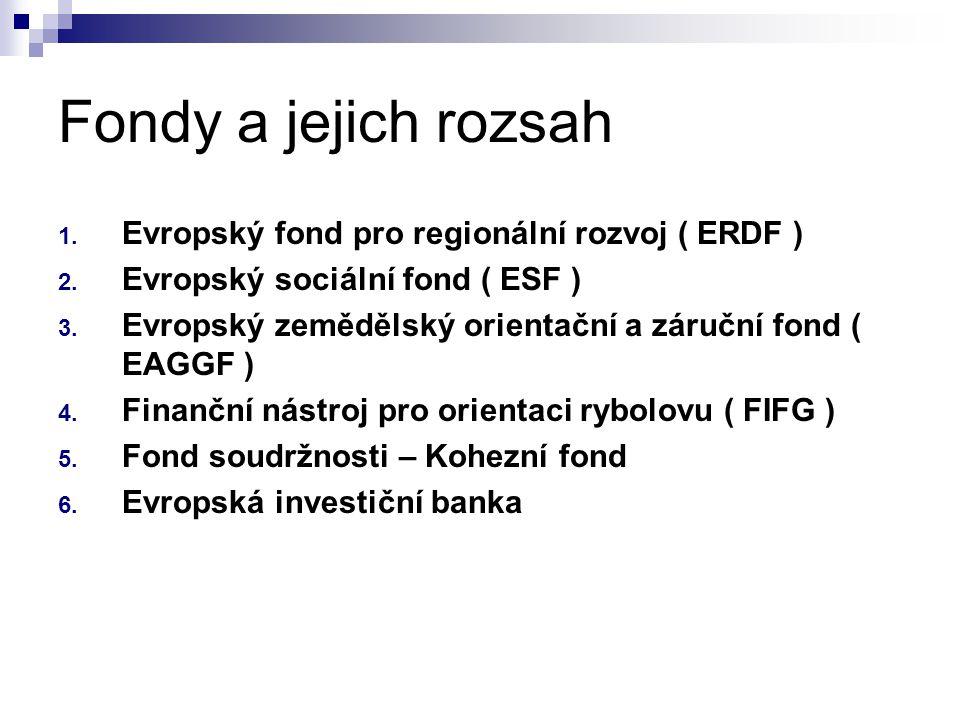 Fondy a jejich rozsah 1. Evropský fond pro regionální rozvoj ( ERDF ) 2. Evropský sociální fond ( ESF ) 3. Evropský zemědělský orientační a záruční fo