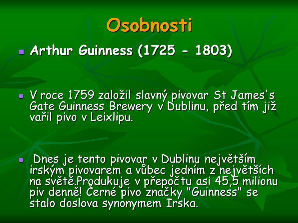 Osobnosti Arthur Guinness (1725 - 1803) Arthur Guinness (1725 - 1803) V roce 1759 založil slavný pivovar St James's Gate Guinness Brewery v Dublinu, p