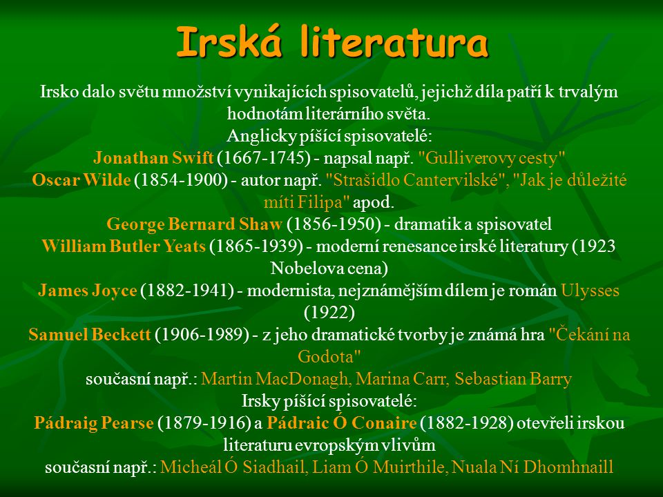 Irská literatura Irsko dalo světu množství vynikajících spisovatelů, jejichž díla patří k trvalým hodnotám literárního světa. Anglicky píšící spisovat