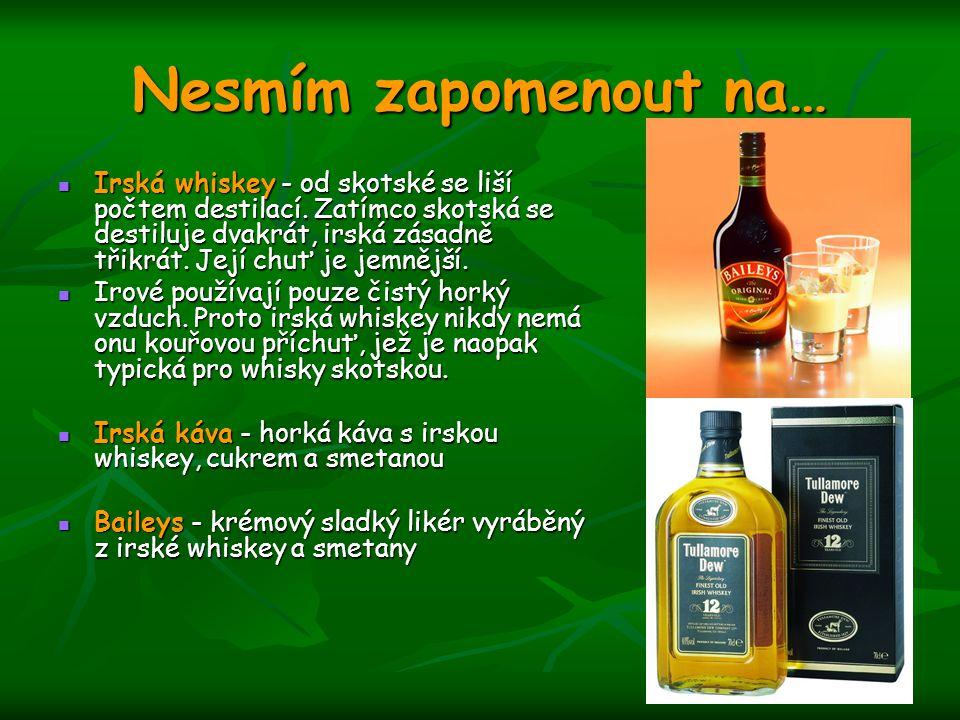 Nesmím zapomenout na… Irská whiskey - od skotské se liší počtem destilací. Zatímco skotská se destiluje dvakrát, irská zásadně třikrát. Její chuť je j