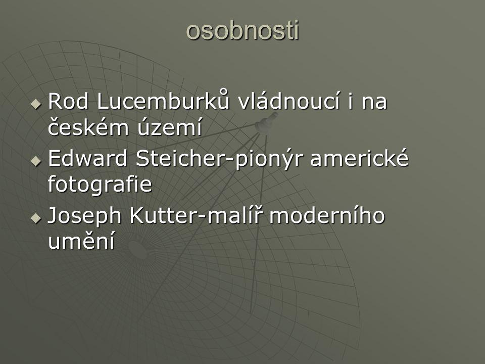 osobnosti  Rod Lucemburků vládnoucí i na českém území  Edward Steicher-pionýr americké fotografie  Joseph Kutter-malíř moderního umění