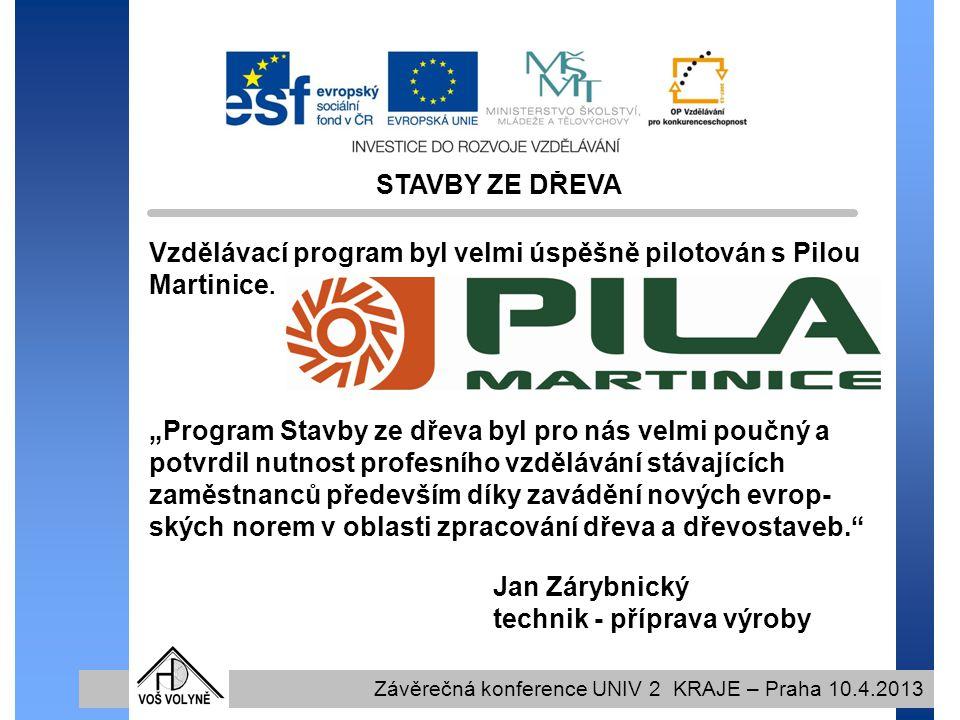 STAVBY ZE DŘEVA Závěrečná konference UNIV 2 KRAJE – Praha 10.4.2013 Vzdělávací program byl velmi úspěšně pilotován s Pilou Martinice.