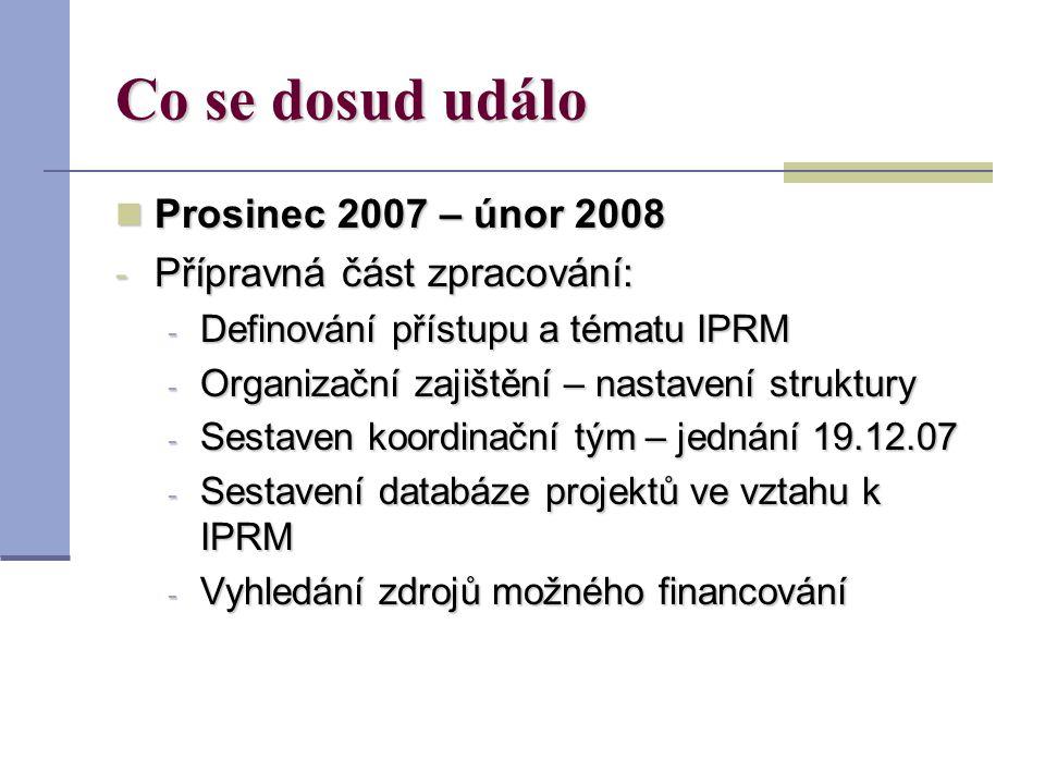 Co se dosud událo Prosinec 2007 – únor 2008 Prosinec 2007 – únor 2008 - Přípravná část zpracování: - Definování přístupu a tématu IPRM - Organizační zajištění – nastavení struktury - Sestaven koordinační tým – jednání 19.12.07 - Sestavení databáze projektů ve vztahu k IPRM - Vyhledání zdrojů možného financování