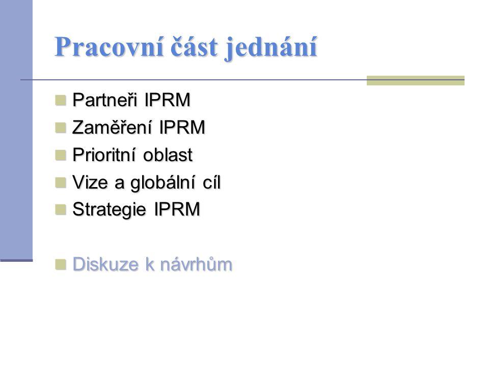 Pracovní část jednání Partneři IPRM Partneři IPRM Zaměření IPRM Zaměření IPRM Prioritní oblast Prioritní oblast Vize a globální cíl Vize a globální cíl Strategie IPRM Strategie IPRM Diskuze k návrhům Diskuze k návrhům
