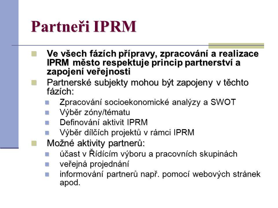 Partneři IPRM Ve všech fázích přípravy, zpracování a realizace IPRM město respektuje princip partnerství a zapojení veřejnosti Ve všech fázích přípravy, zpracování a realizace IPRM město respektuje princip partnerství a zapojení veřejnosti Partnerské subjekty mohou být zapojeny v těchto fázích: Partnerské subjekty mohou být zapojeny v těchto fázích: Zpracování socioekonomické analýzy a SWOT Zpracování socioekonomické analýzy a SWOT Výběr zóny/tématu Výběr zóny/tématu Definování aktivit IPRM Definování aktivit IPRM Výběr dílčích projektů v rámci IPRM Výběr dílčích projektů v rámci IPRM Možné aktivity partnerů: Možné aktivity partnerů: účast v Řídícím výboru a pracovních skupinách účast v Řídícím výboru a pracovních skupinách veřejná projednání veřejná projednání informování partnerů např.